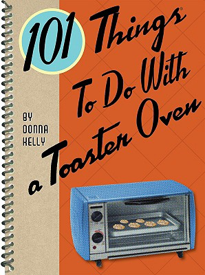 101 Things to Do With a Toaster Oven By Kelly, Donna